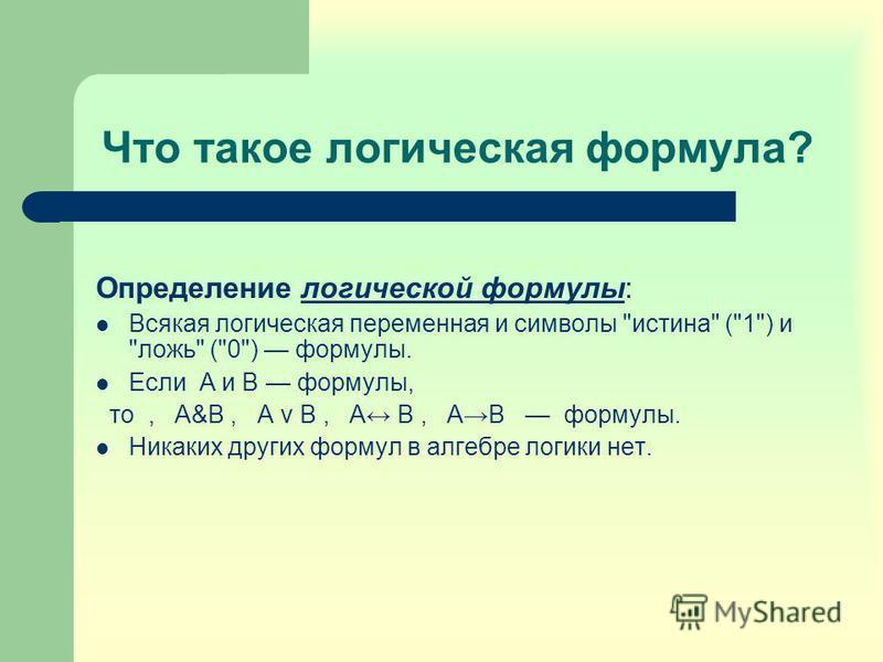 Что такое логическая формула? Определение логической формулы: Всякая логическая переменная и символы истина (1) и ложь (0) формулы. Если А и В формулы, то, А&В, А v В, А B, АВ формулы. Никаких других формул в алгебре логики нет.