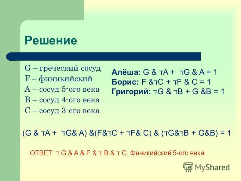 Решение G – греческий сосуд F – финикийский A – сосуд 5-ого века B – сосуд 4-ого века C – сосуд 3-его века Алёша: G & דA + ד G & A = 1 Борис: F &דC + דF & C = 1 Григорий: דG & דB + G &B = 1 (G & דA + ד G& A) &(F&דC + דF& C) & (דG&דB + G&B) = 1 ОТВЕТ: