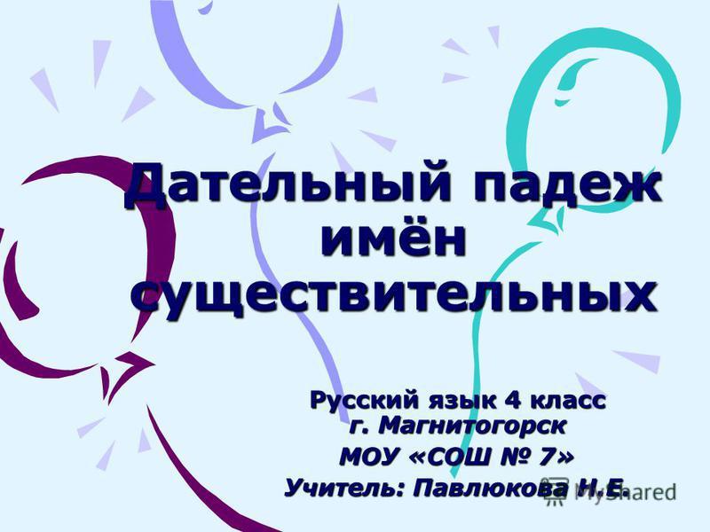 Дательный падеж имён существительных Русский язык 4 класс г. Магнитогорск МОУ «СОШ 7» Учитель: Павлюкова Н.Е.