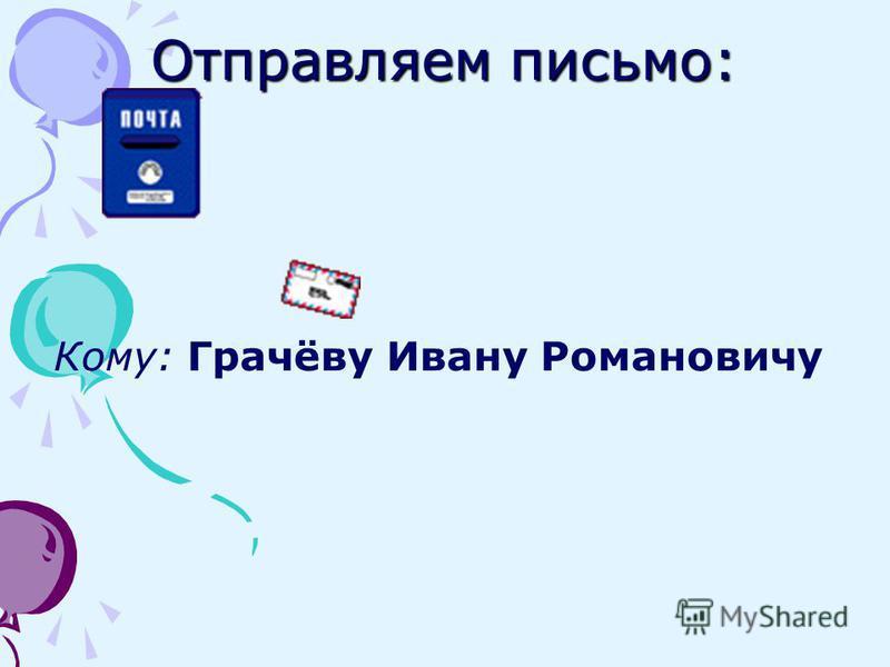 Отправляем письмо: Кому: Грачёву Ивану Романовичу