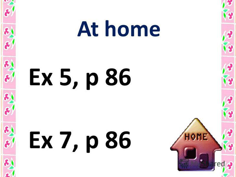 At home Ex 5, p 86 Ex 7, p 86