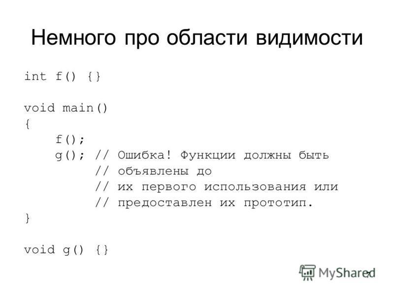 7 Немного про области видимости int f() {} void main() { f(); g(); // Ошибка! Функции должны быть // объявлены до // их первого использования или // предоставлен их прототип. } void g() {}