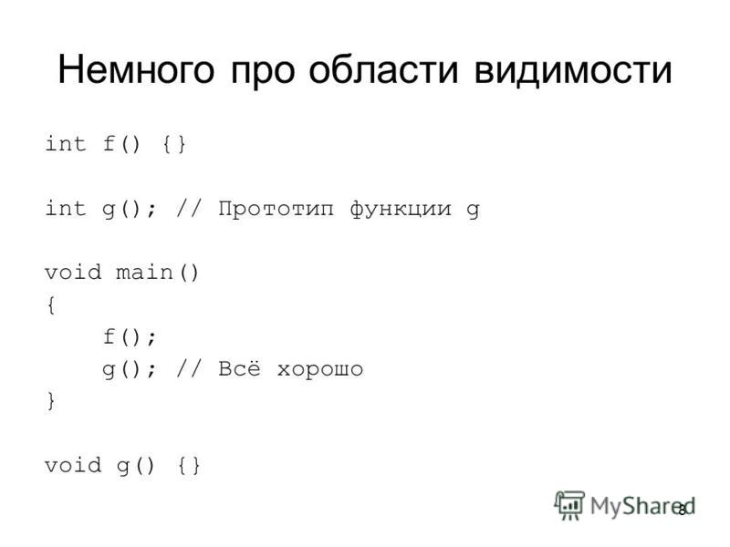 8 Немного про области видимости int f() {} int g(); // Прототип функции g void main() { f(); g(); // Всё хорошо } void g() {}
