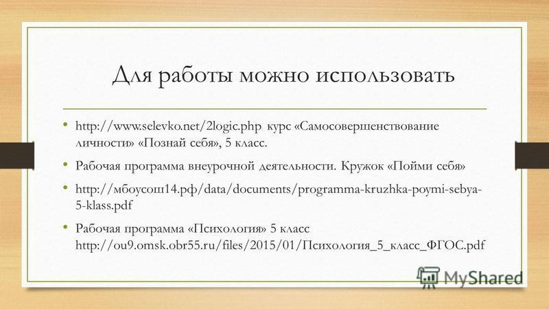 Для работы можно использовать http://www.selevko.net/2logic.php курс «Самосовершенствование личности» «Познай себя», 5 класс. Рабочая программа внеурочной деятельности. Кружок «Пойми себя» http://мбоусош 14.рф/data/documents/programma-kruzhka-poymi-s