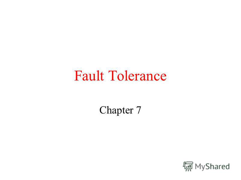 Fault Tolerance Chapter 7