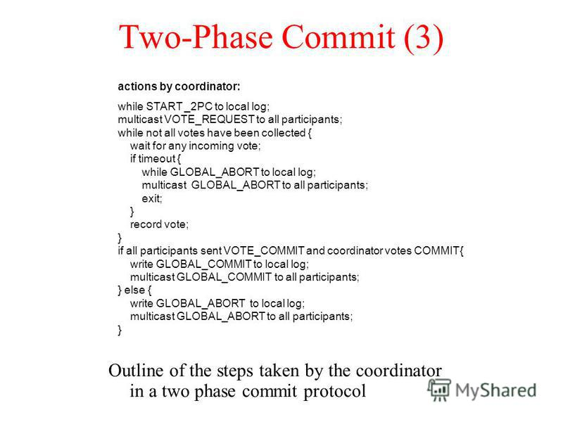 Two-Phase Commit (3) Outline of the steps taken by the coordinator in a two phase commit protocol actions by coordinator: while START _2PC to local log; multicast VOTE_REQUEST to all participants; while not all votes have been collected { wait for an