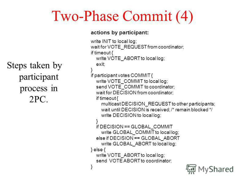 Two-Phase Commit (4) Steps taken by participant process in 2PC. actions by participant: write INIT to local log; wait for VOTE_REQUEST from coordinator; if timeout { write VOTE_ABORT to local log; exit; } if participant votes COMMIT { write VOTE_COMM