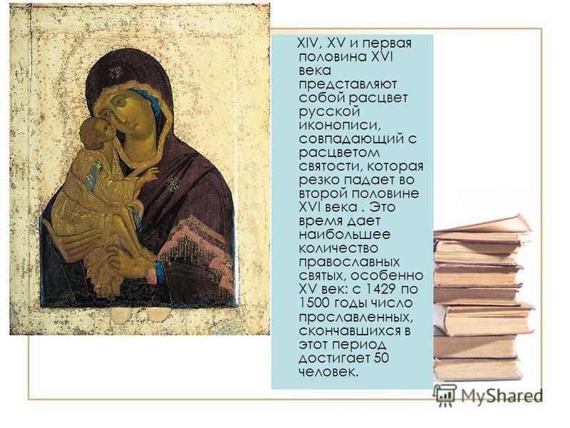 XIV, XV и первая половина XVI века представляют собой расцвет русской иконописи, совпадающий с расцветом святости, которая резко падает во второй половине XVI века. Это время дает наибольшее количество православных святых, особенно XV век: с 1429 по