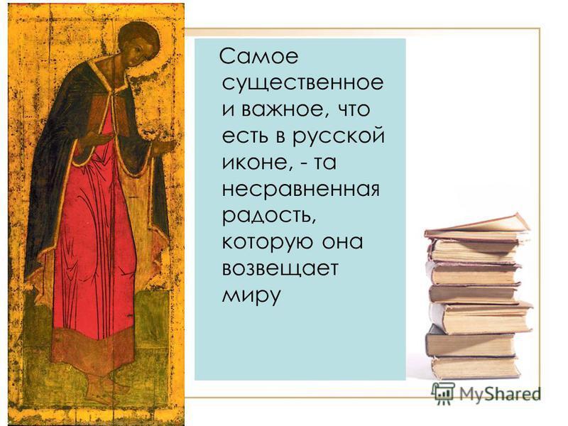 Самое существенное и важное, что есть в русской иконе, - та несравненная радость, которую она возвещает миру