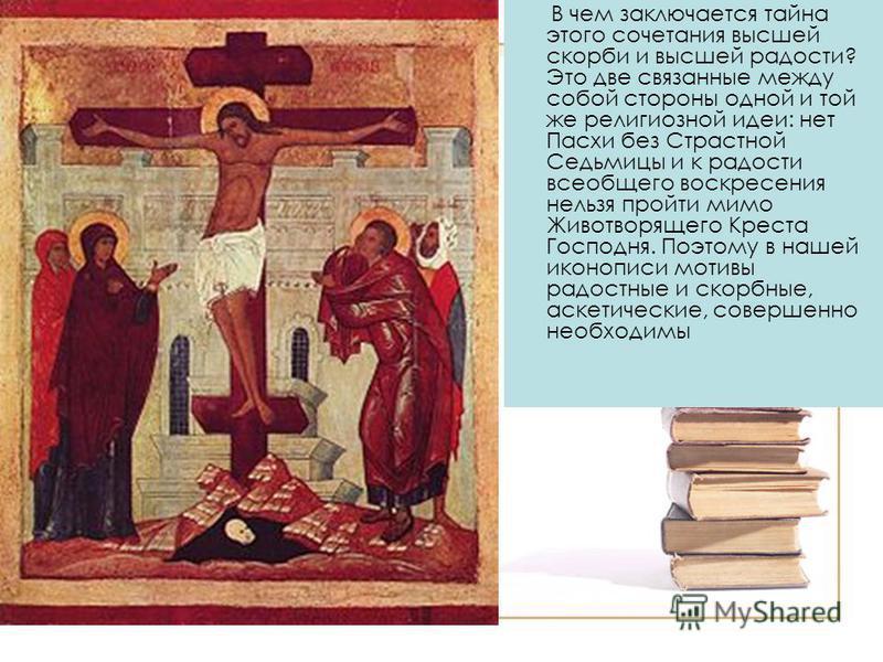 В чем заключается тайна этого сочетания высшей скорби и высшей радости? Это две связанные между собой стороны одной и той же религиозной идеи: нет Пасхи без Страстной Седьмицы и к радости всеобщего воскресения нельзя пройти мимо Животворящего Креста