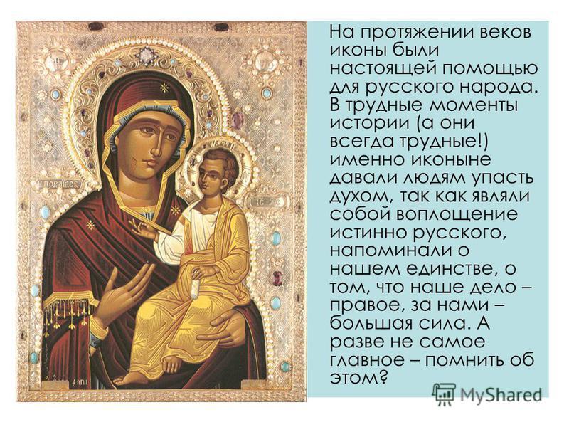 На протяжении веков иконы были настоящей помощью для русского народа. В трудные моменты истории (а они всегда трудные!) именно иконы не давали людям упасть духом, так как являли собой воплощение истинно русского, напоминали о нашем единстве, о том, ч