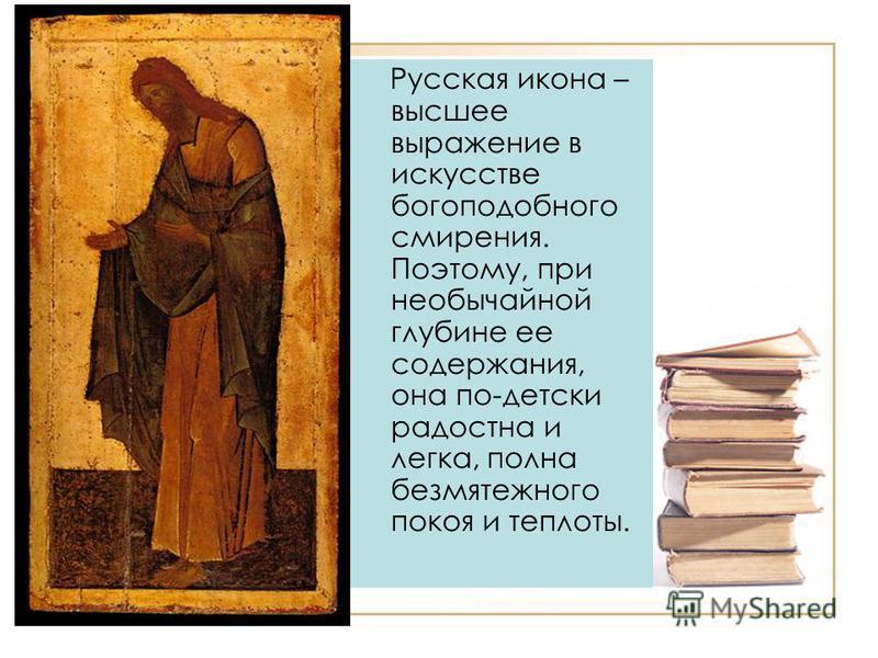 Русская икона – высшее выражение в искусстве богоподобного смирения. Поэтому, при необычайной глубине ее содержания, она по-детски радостна и легка, полна безмятежного покоя и теплоты.