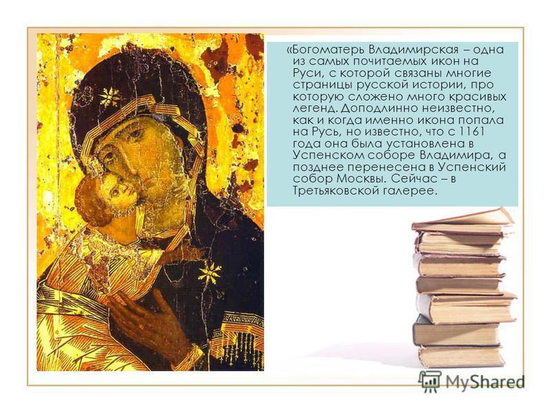 «Богоматерь Владимирская – одна из самых почитаемых икон на Руси, с которой связаны многие страницы русской истории, про которую сложено много красивых легенд. Доподлинно неизвестно, как и когда именно икона попала на Русь, но известно, что с 1161 го