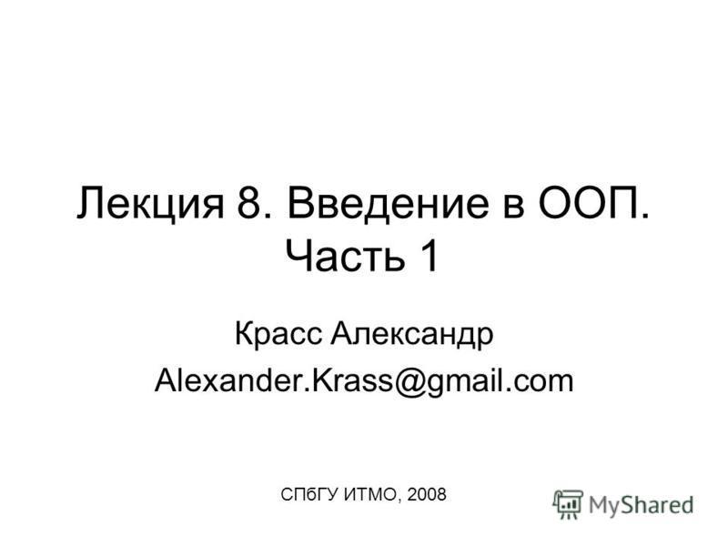Лекция 8. Введение в ООП. Часть 1 Красс Александр Alexander.Krass@gmail.com СПбГУ ИТМО, 2008