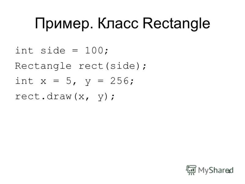 4 Пример. Класс Rectangle int side = 100; Rectangle rect(side); int x = 5, y = 256; rect.draw(x, y);