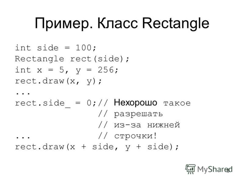 6 Пример. Класс Rectangle int side = 100; Rectangle rect(side); int x = 5, y = 256; rect.draw(x, y);... rect.side_ = 0;// Нехорошо такое // разрешать // из-за нижней... // строчки! rect.draw(x + side, y + side);