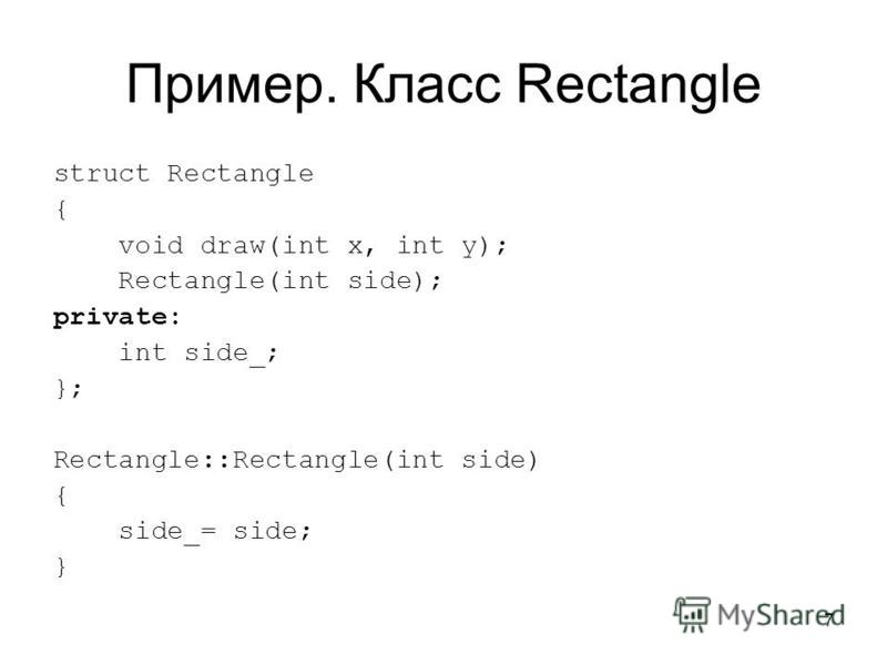 7 Пример. Класс Rectangle struct Rectangle { void draw(int x, int y); Rectangle(int side); private: int side_; }; Rectangle::Rectangle(int side) { side_= side; }