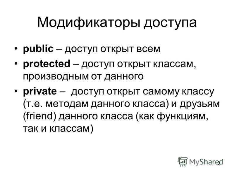8 Модификаторы доступа public – доступ открыт всем protected – доступ открыт классам, производным от данного private – доступ открыт самому классу (т.е. методам данного класса) и друзьям (friend) данного класса (как функциям, так и классам)