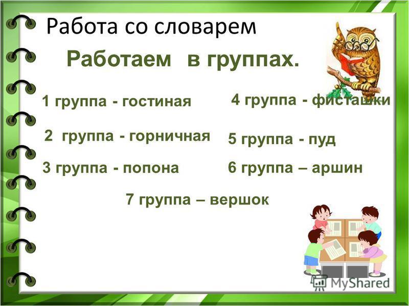 Работа со словарем Работаем в группах. 7 группа – вершок 1 группа - гостиная 2 группа - горничная 3 группа - попона 4 группа - фисташки 5 группа - пуд 6 группа – аршин
