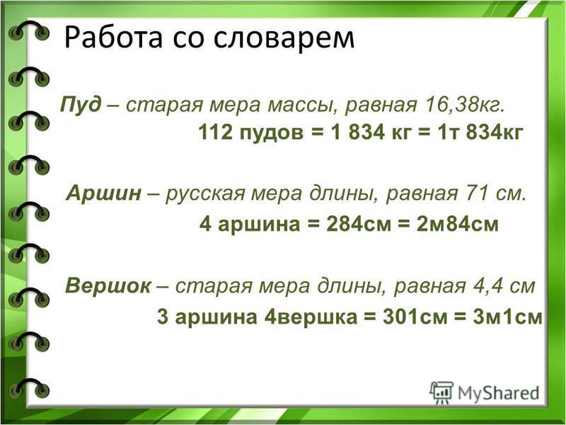 Пуд – старая мера массы, равная 16,38 кг. 112 пудов = 1 834 кг = 1 т 834 кг Вершок – старая мера длины, равная 4,4 см Аршин – русская мера длины, равная 71 см. 4 аршина = 284 см = 2 м 84 см 3 аршина 4 вершка = 301 см = 3 м 1 см Работа со словарем