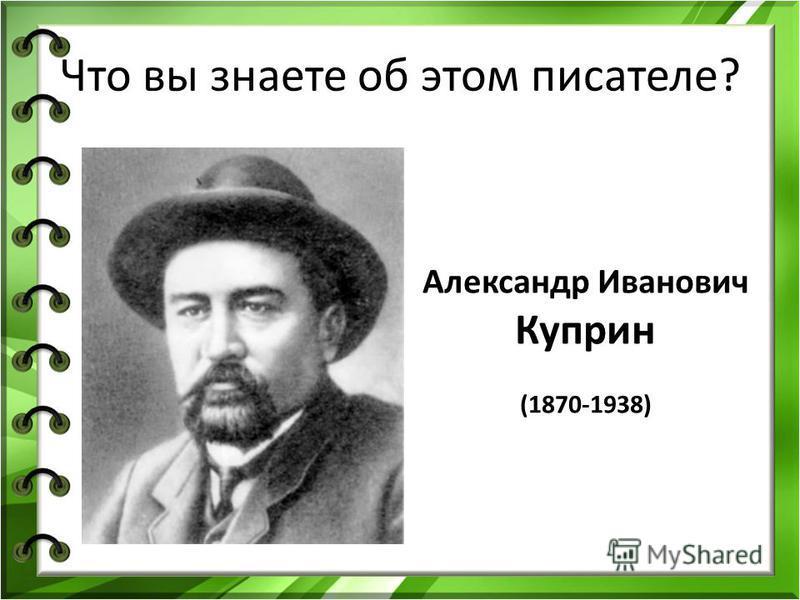 Что вы знаете об этом писателе? Александр Иванович Куприн (1870-1938)