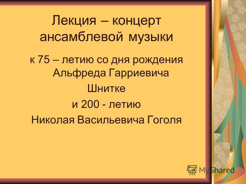 к 75 – летию со дня рождения Альфреда Гарриевича Шнитке и 200 - летию Николая Васильевича Гоголя Лекция – концерт ансамблевой музыки