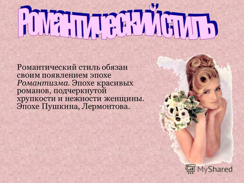 Романтический стиль обязан своим появлением эпохе Романтизма. Эпохе красивых романов, подчеркнутой хрупкости и нежности женщины. Эпохе Пушкина, Лермонтова.