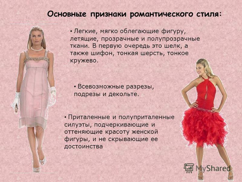 Основные признаки романтического стиля: Легкие, мягко облегающие фигуру, летящие, прозрачные и полупрозрачные ткани. В первую очередь это шелк, а также шифон, тонкая шерсть, тонкое кружево. Всевозможные разрезы, подрезы и декольте. Приталенные и полу