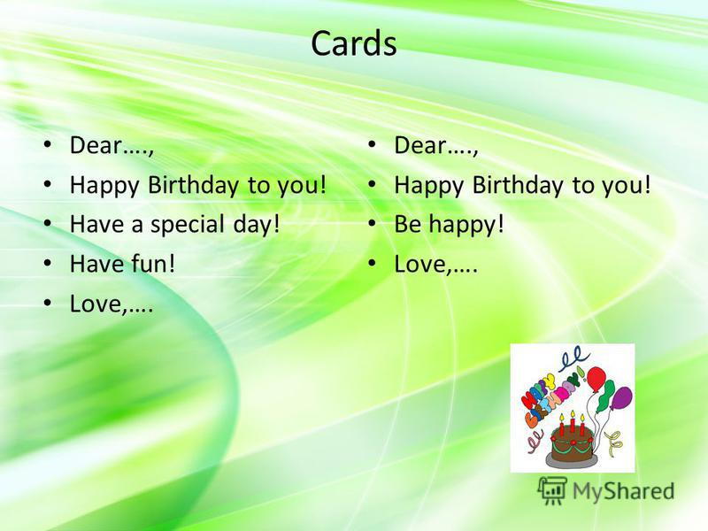 Cards Dear…., Happy Birthday to you! Have a special day! Have fun! Love,…. Dear…., Happy Birthday to you! Be happy! Love,….