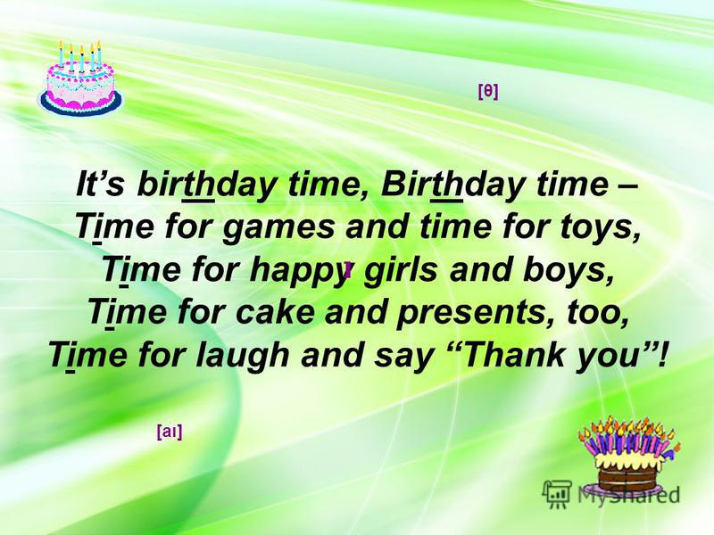 Its birthday time, Birthday time – Time for games and time for toys, Time for happy girls and boys, Time for cake and presents, too, Time for laugh and say Thank you! ]] [θ][θ] [aı]
