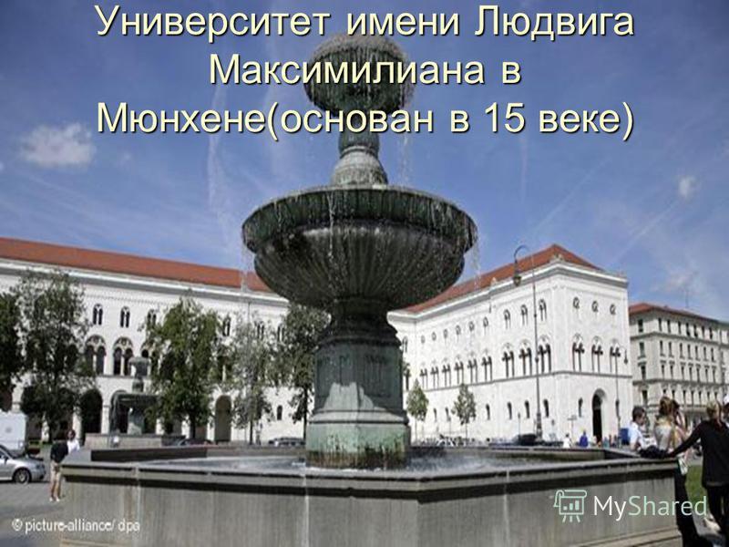 Университет имени Людвига Максимилиана в Мюнхене(основан в 15 веке)