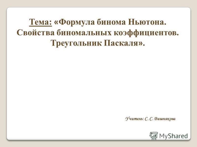 Тема: « Формула бинома Ньютона. Свойства биномиальных коэффициентов. Треугольник Паскаля ». Учитель: С. С. Вишнякова