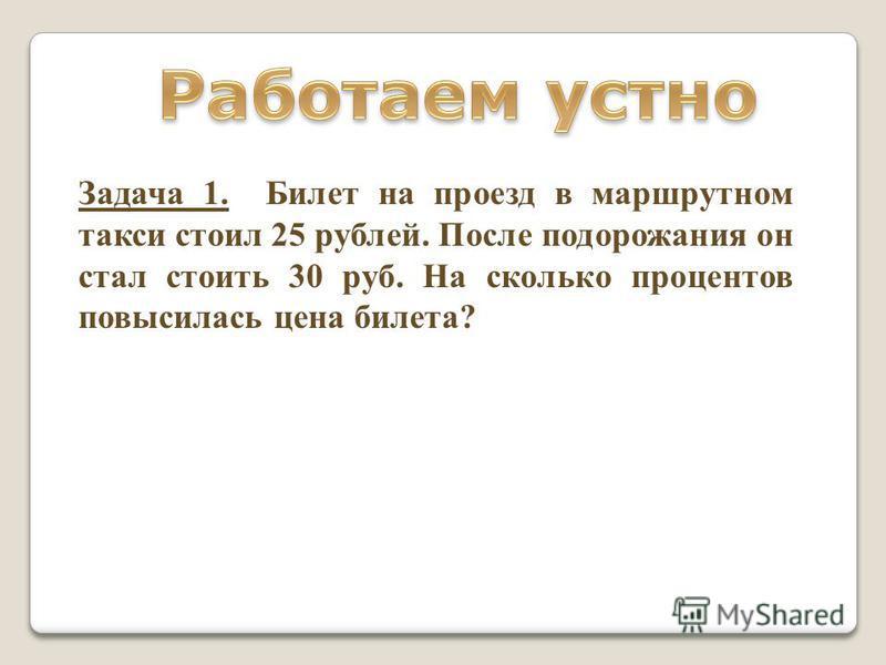 Задача 1. Билет на проезд в маршрутном такси стоил 25 рублей. После подорожания он стал стоить 30 руб. На сколько процентов повысилась цена билета?
