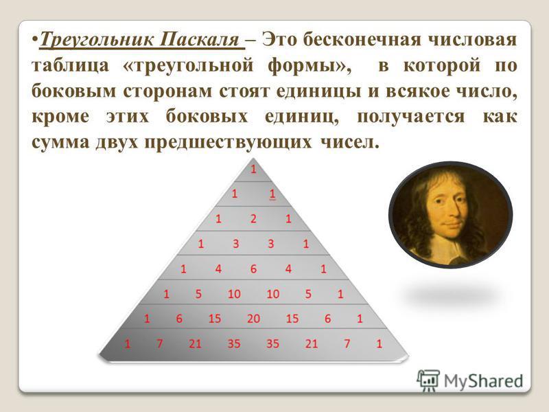 Треугольник Паскаля – Это бесконечная числовая таблица «треугольной формы», в которой по боковым сторонам стоят единицы и всякое число, кроме этих боковых единиц, получается как сумма двух предшествующих чисел.