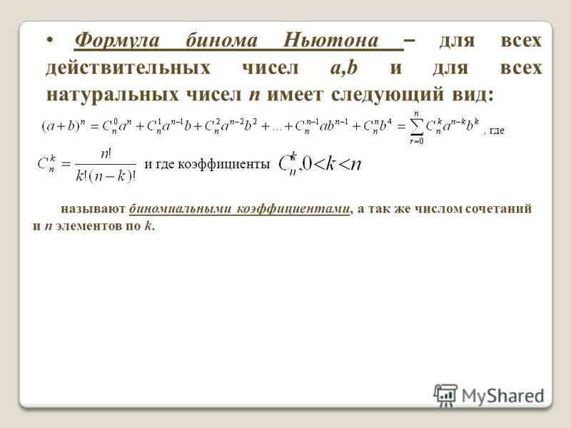 Формула бинома Ньютона – для всех действительных чисел a,b и для всех натуральных чисел n имеет следующий вид:, где и где коэффициенты называют биномиальными коэффициентами, а так же числом сочетаний и n элементов по k.