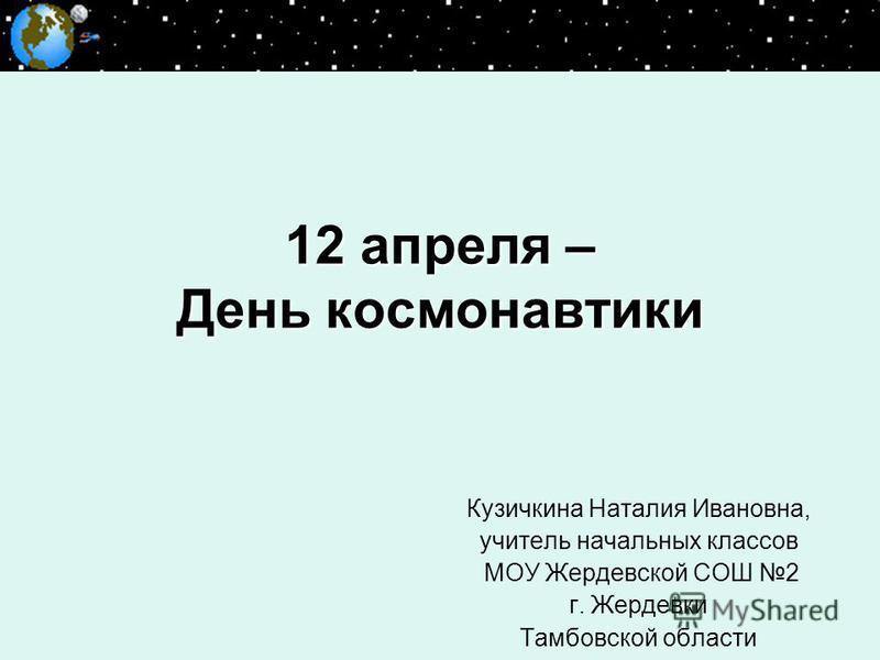 12 апреля – День космонавтики Кузичкина Наталия Ивановна, учитель начальных классов МОУ Жердевской СОШ 2 г. Жердевки Тамбовской области
