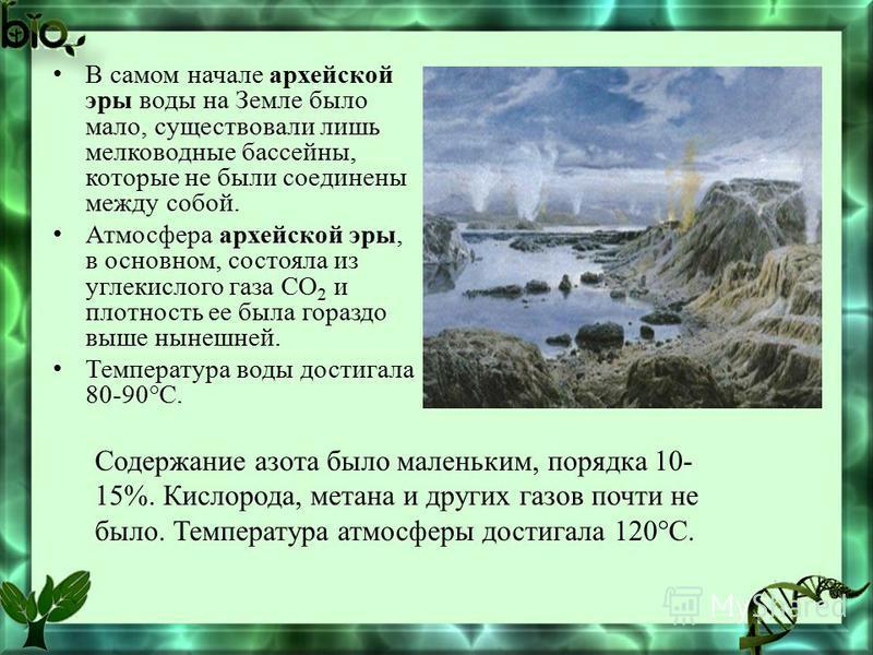 В самом начале архейской эры воды на Земле было мало, существовали лишь мелководные бассейны, которые не были соединены между собой. Атмосфера архейской эры, в основном, состояла из углекислого газа СО 2 и плотность ее была гораздо выше нынешней. Тем
