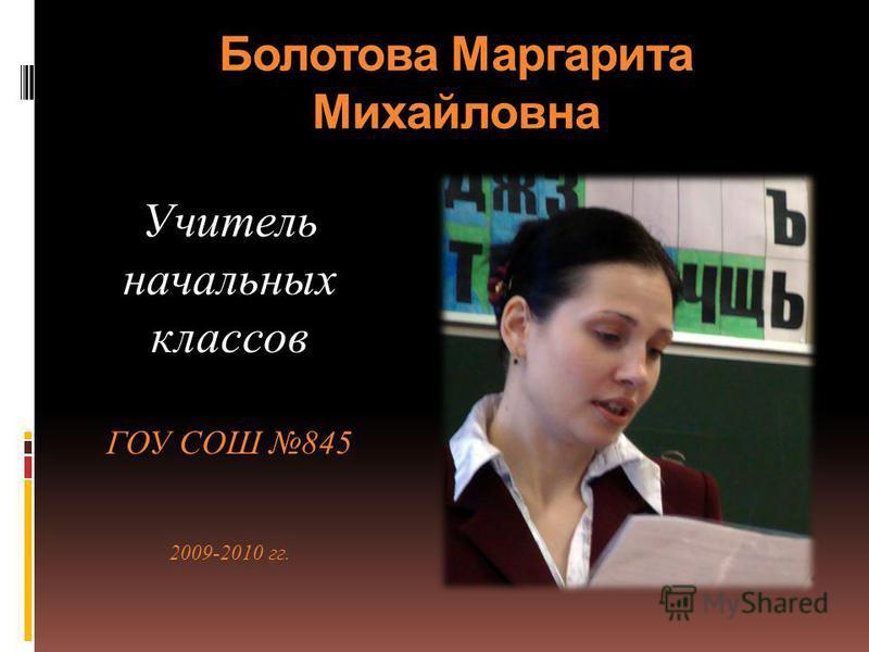 Болотова Маргарита Михайловна Учитель начальных классов ГОУ СОШ 845 2009-2010 гг.
