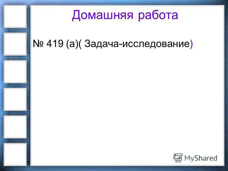 Домашняя работа 419 (а)( Задача-исследование)