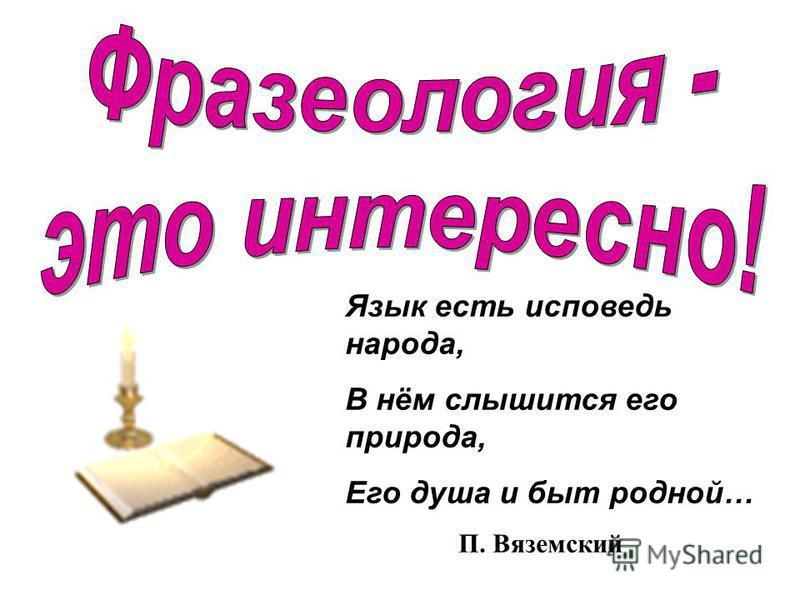 Язык есть исповедь народа, В нём слышится его природа, Его душа и быт родной… П. Вяземский