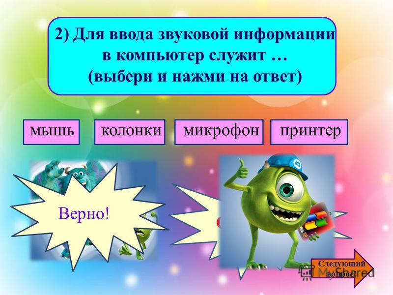 1)Для ввода текстовой информации в компьютер служит... (выбери и нажми на ответ) сканер принтер клавиатура монитор Ошибочка! Верно! Следующий вопрос!