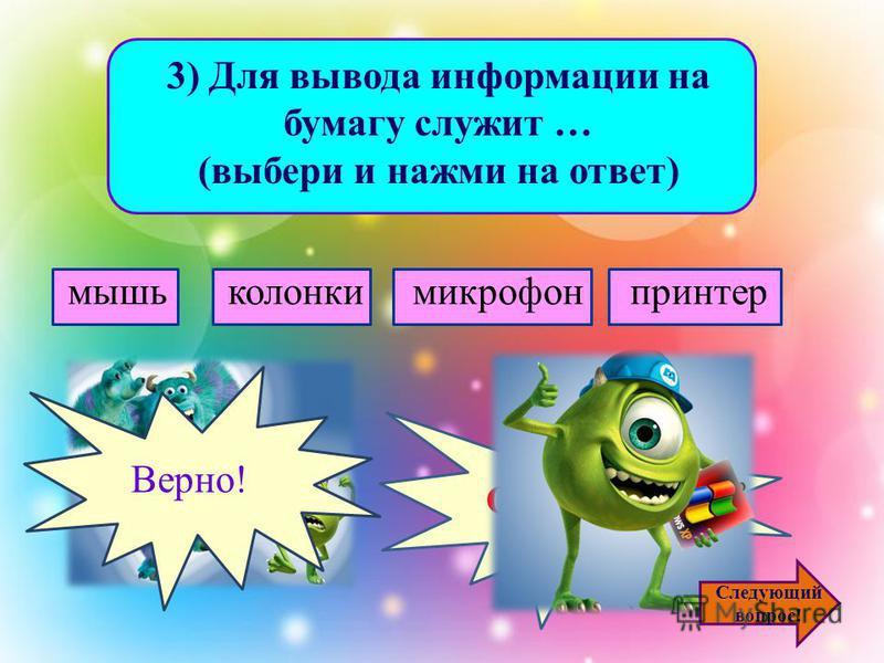 2) Для ввода звуковой информации в компьютер служит … (выбери и нажми на ответ) мышьколонкимикрофонпринтер Ошибочка! Верно! Следующий вопрос!
