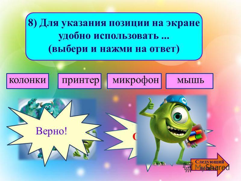 7) Для ввода в компьютер графической информации с бумажного оригинала служит... (выбери и нажми на ответ) сканер принтер монитор клавиатура Ошибочка! Верно! Следующий вопрос!