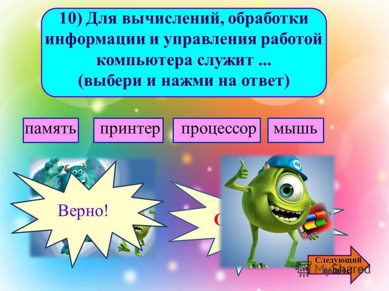 9) Устройством вывода информации является... (выбери и нажми на ответ) сканер клавиатура джойстик монитор Ошибочка! Верно! Следующий вопрос!