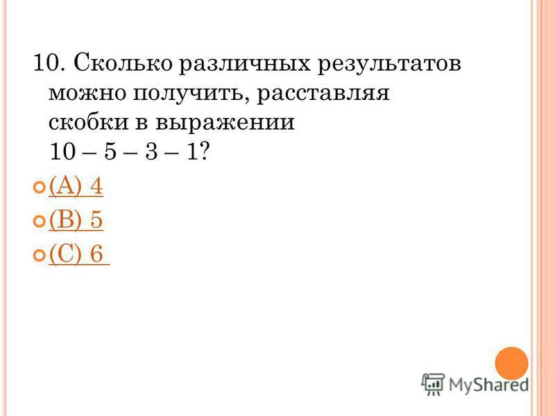 10. Сколько различных результатов можно получить, расставляя скобки в выражении 10 – 5 – 3 – 1? (A) 4 (В) 5 (С) 6