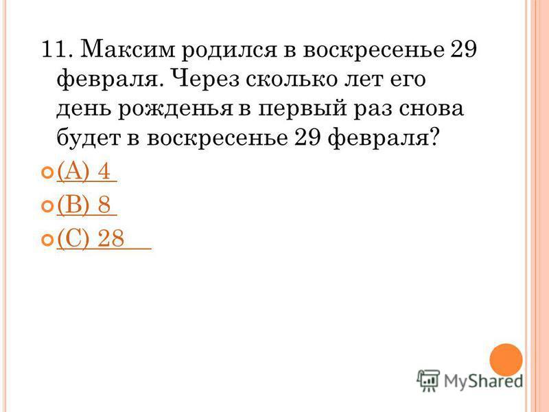 11. Максим родился в воскресенье 29 февраля. Через сколько лет его день рожденья в первый раз снова будет в воскресенье 29 февраля? (A) 4 (В) 8 (С) 28