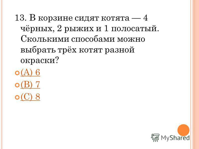 13. В корзине сидят котята 4 чёрных, 2 рыжих и 1 полосатый. Сколькими способами можно выбрать трёх котят разной окраски? (A) 6 (В) 7 (С) 8