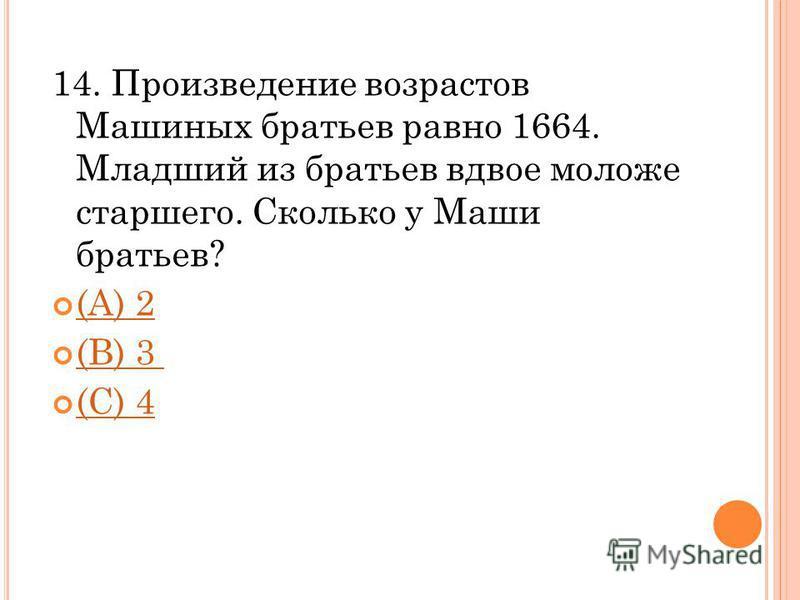 14. Произведение возрастов Машиных братьев равно 1664. Младший из братьев вдвое моложе старшего. Сколько у Маши братьев? (A) 2 (B) 3 (C) 4