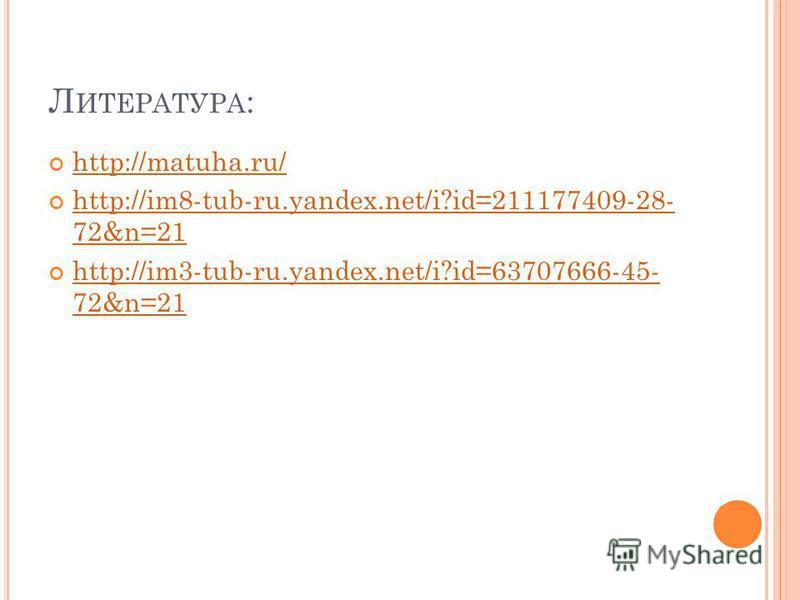Л ИТЕРАТУРА : http://matuha.ru/ http://im8-tub-ru.yandex.net/i?id=211177409-28- 72&n=21 http://im8-tub-ru.yandex.net/i?id=211177409-28- 72&n=21 http://im3-tub-ru.yandex.net/i?id=63707666-45- 72&n=21 http://im3-tub-ru.yandex.net/i?id=63707666-45- 72&n