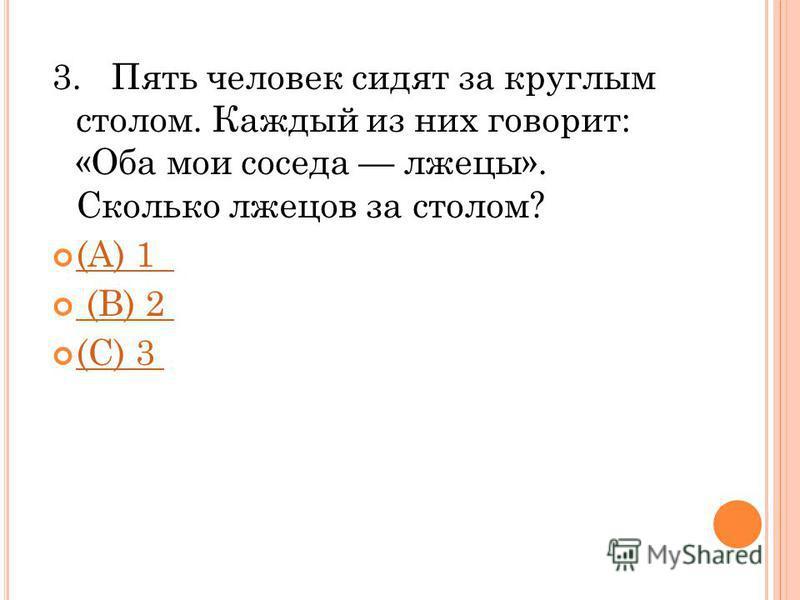 3. Пять человек сидят за круглым столом. Каждый из них говорит: «Оба мои соседа лжецы». Сколько лжецов за столом? (A) 1 (В) 2 (С) 3